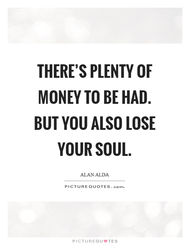 There's plenty of money to be had. But you also lose your soul Picture Quote #1