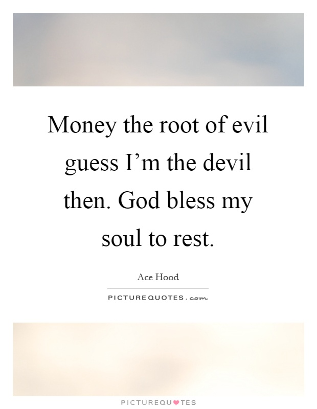 Money the root of evil guess I'm the devil then. God bless my soul to rest Picture Quote #1