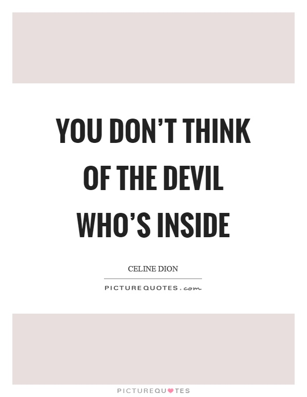 You don't think of the devil who's inside Picture Quote #1