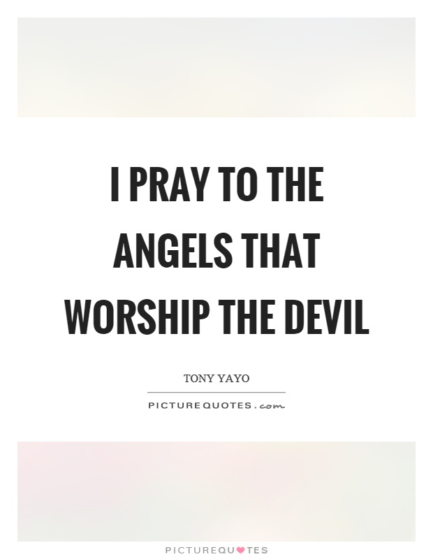 I pray to the angels that worship the devil Picture Quote #1