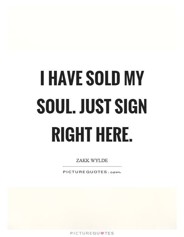 I have sold my soul. Just sign right here Picture Quote #1