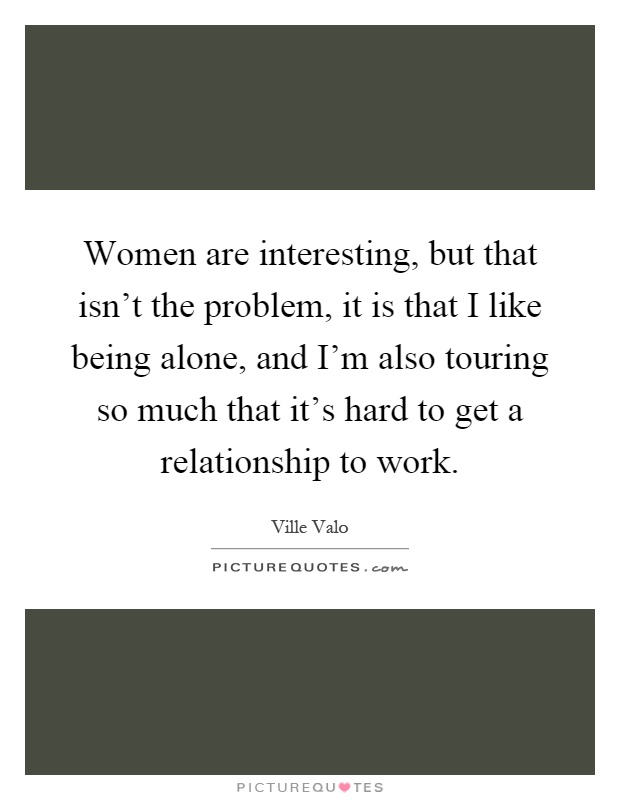Women are interesting, but that isn't the problem, it is that I like being alone, and I'm also touring so much that it's hard to get a relationship to work Picture Quote #1