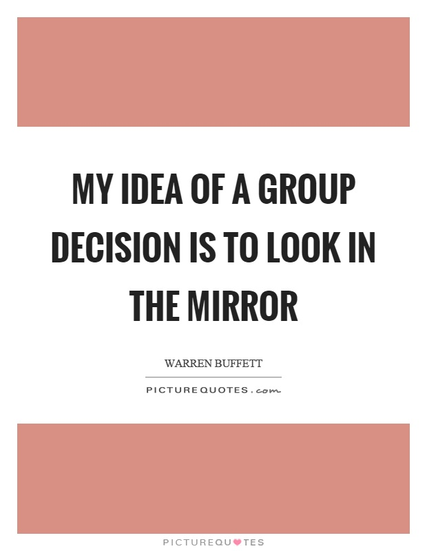 My idea of a group decision is to look in the mirror Picture Quote #1