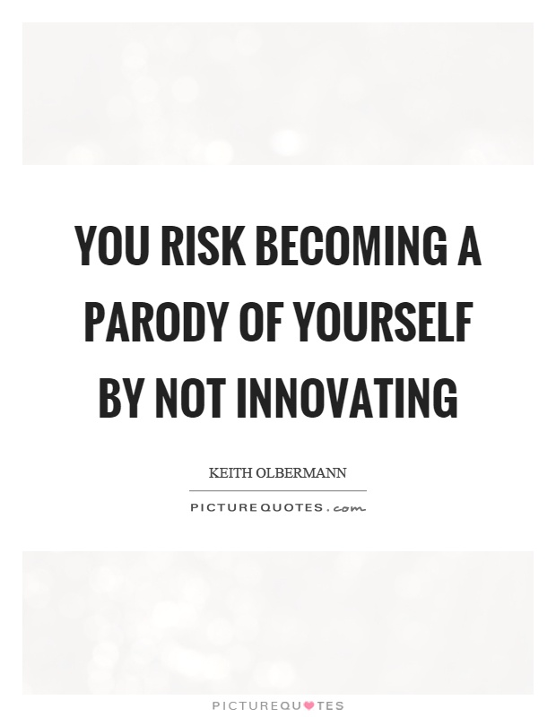 You risk becoming a parody of yourself by not innovating Picture Quote #1