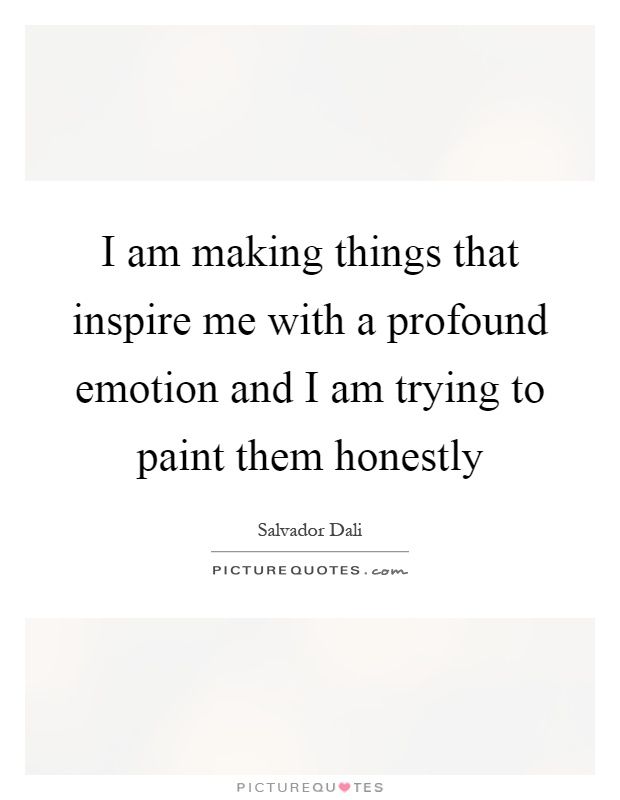 I am making things that inspire me with a profound emotion and I am trying to paint them honestly Picture Quote #1