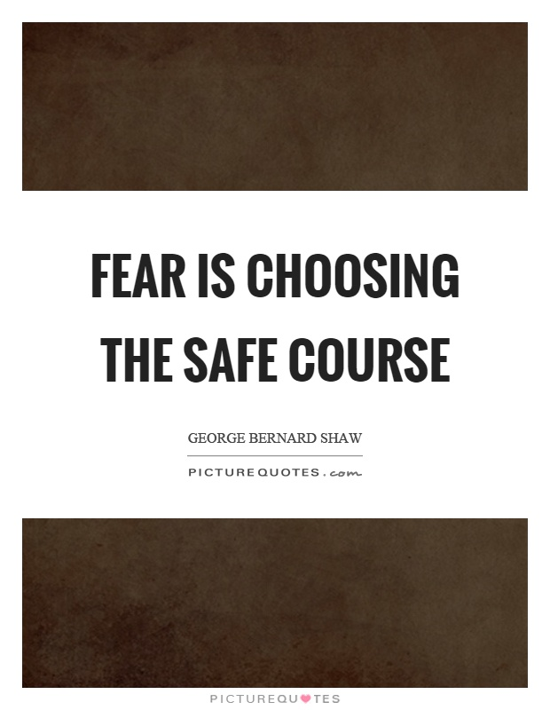 Fear is choosing the safe course Picture Quote #1