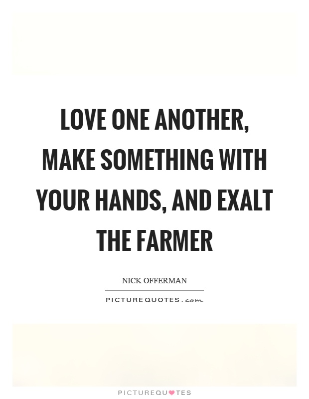 Love one another, make something with your hands, and exalt the farmer Picture Quote #1