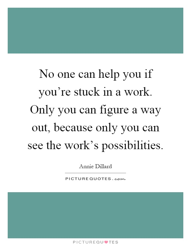 No one can help you if you're stuck in a work. Only you can figure a way out, because only you can see the work's possibilities Picture Quote #1