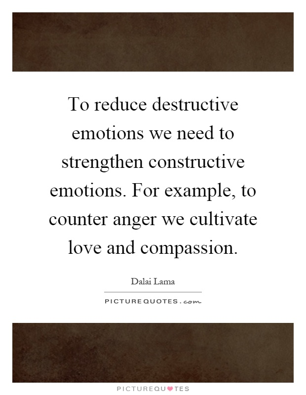To reduce destructive emotions we need to strengthen constructive emotions. For example, to counter anger we cultivate love and compassion Picture Quote #1