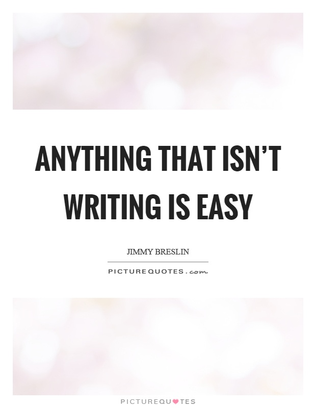 Anything that isn't writing is easy Picture Quote #1
