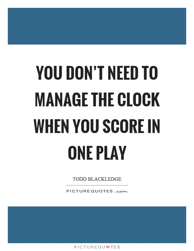 You don't need to manage the clock when you score in one play Picture Quote #1