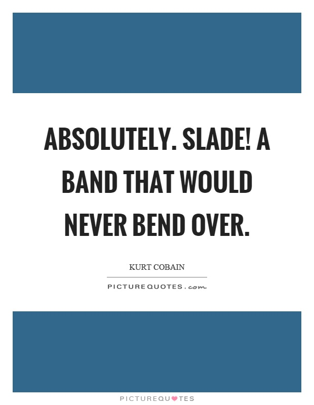 Absolutely. Slade! A band that would never bend over Picture Quote #1