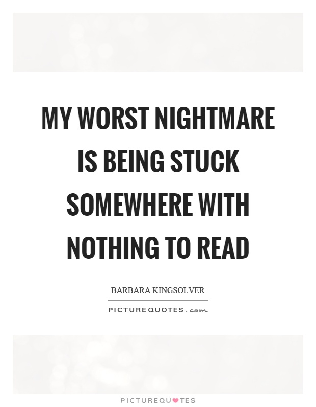 My worst nightmare is being stuck somewhere with nothing to read Picture Quote #1