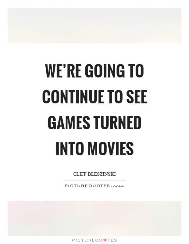 We're going to continue to see games turned into movies ...