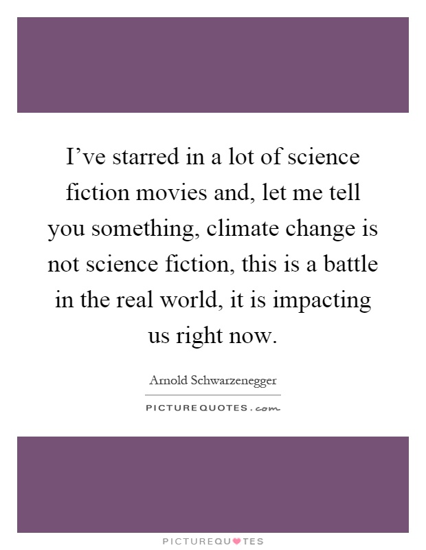 I've starred in a lot of science fiction movies and, let me tell you something, climate change is not science fiction, this is a battle in the real world, it is impacting us right now Picture Quote #1
