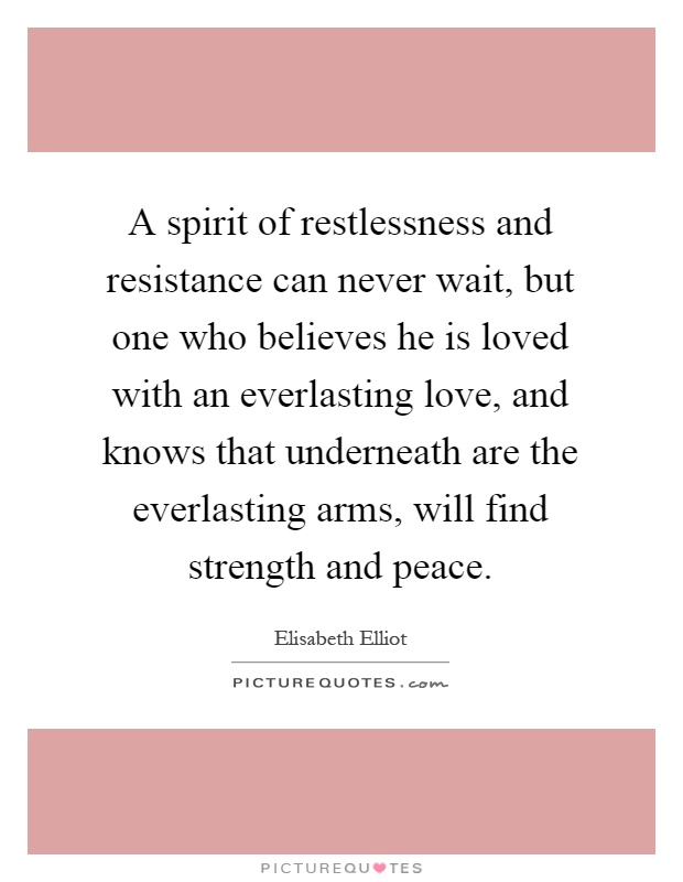 A spirit of restlessness and resistance can never wait, but one who believes he is loved with an everlasting love, and knows that underneath are the everlasting arms, will find strength and peace Picture Quote #1