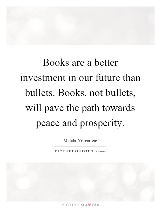 Books are a better investment in our future than bullets. Books, not bullets, will pave the path towards peace and prosperity Picture Quote #1
