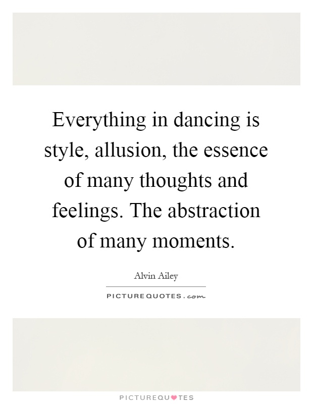 Everything in dancing is style, allusion, the essence of many thoughts and feelings. The abstraction of many moments Picture Quote #1