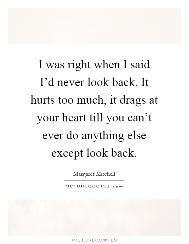 I was right when I said I'd never look back. It hurts too much, it drags at your heart till you can't ever do anything else except look back Picture Quote #1