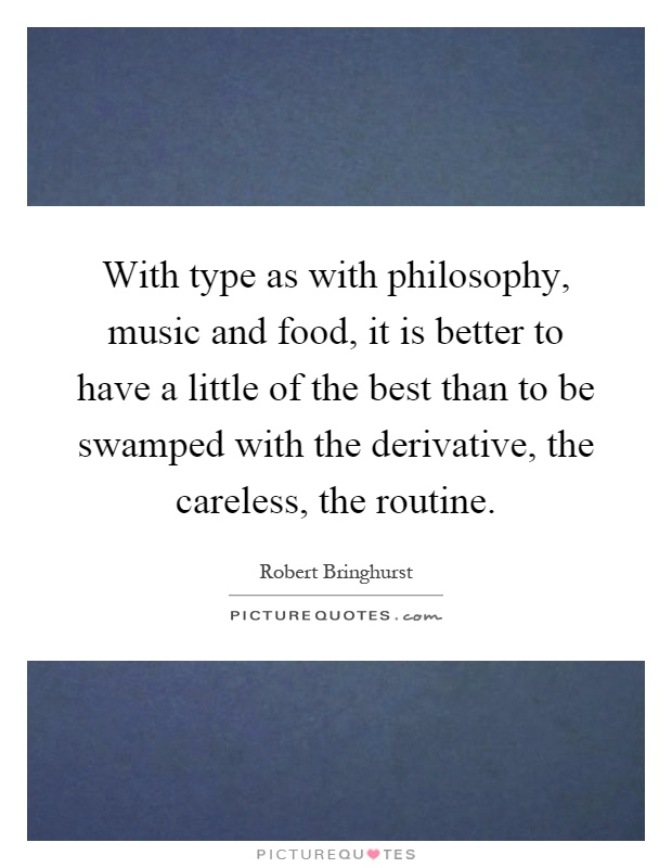With type as with philosophy, music and food, it is better to have a little of the best than to be swamped with the derivative, the careless, the routine Picture Quote #1