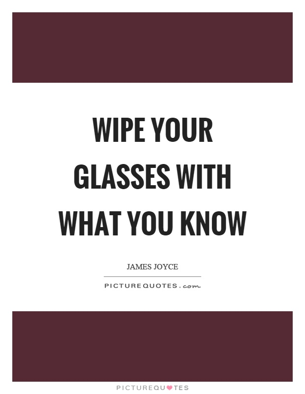 Wipe your glasses with what you know Picture Quote #1