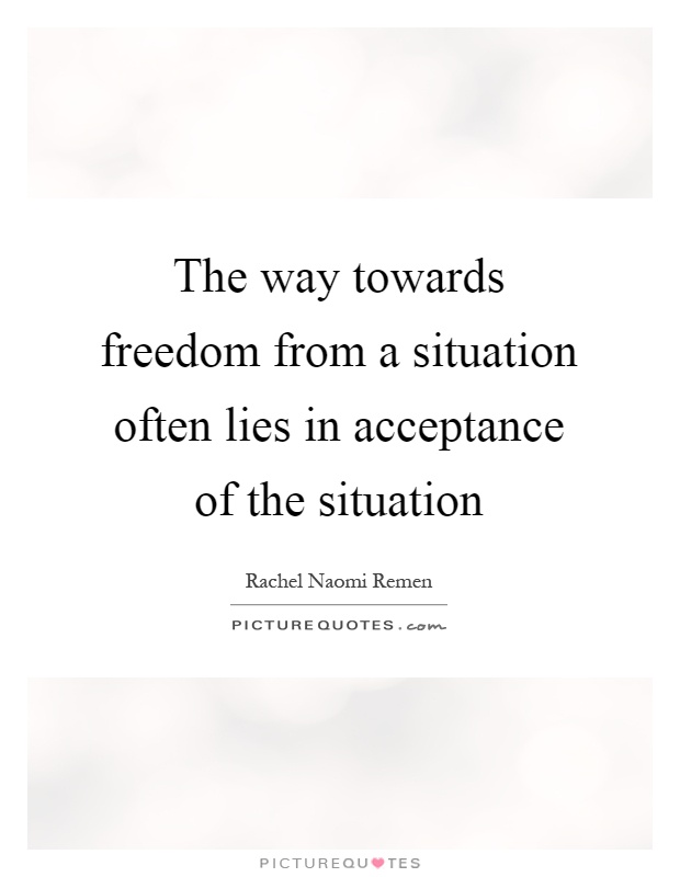 The way towards freedom from a situation often lies in acceptance of the situation Picture Quote #1