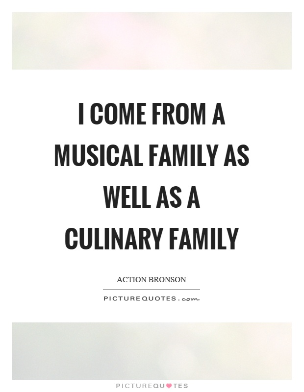 I come from a musical family as well as a culinary family Picture Quote #1