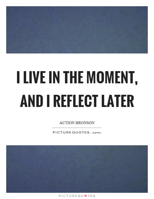 I live in the moment, and I reflect later Picture Quote #1