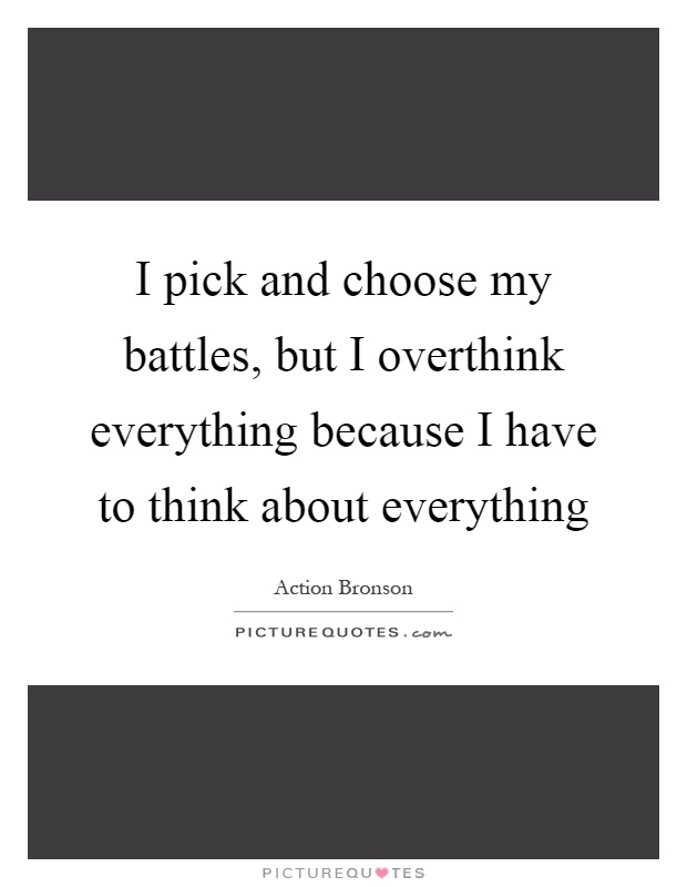 I pick and choose my battles, but I overthink everything because I have to think about everything Picture Quote #1