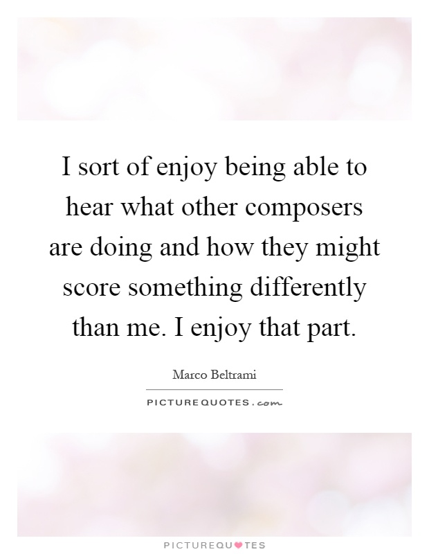 I sort of enjoy being able to hear what other composers are doing and how they might score something differently than me. I enjoy that part Picture Quote #1