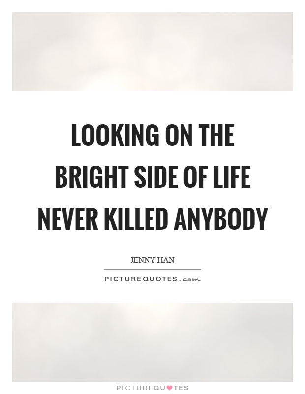 Looking on the bright side of life never killed anybody Picture Quote #1