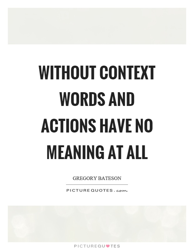 Without context words and actions have no meaning at all Picture Quote #1