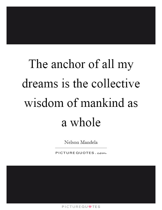 The anchor of all my dreams is the collective wisdom of mankind as a whole Picture Quote #1