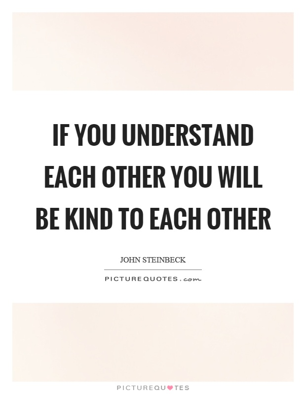 If you understand each other you will be kind to each other Picture Quote #1