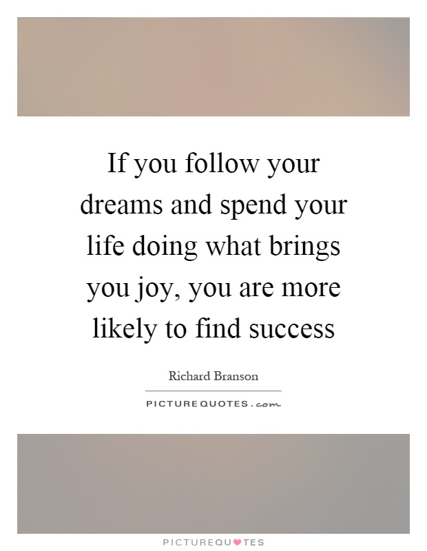 If you follow your dreams and spend your life doing what brings you joy, you are more likely to find success Picture Quote #1
