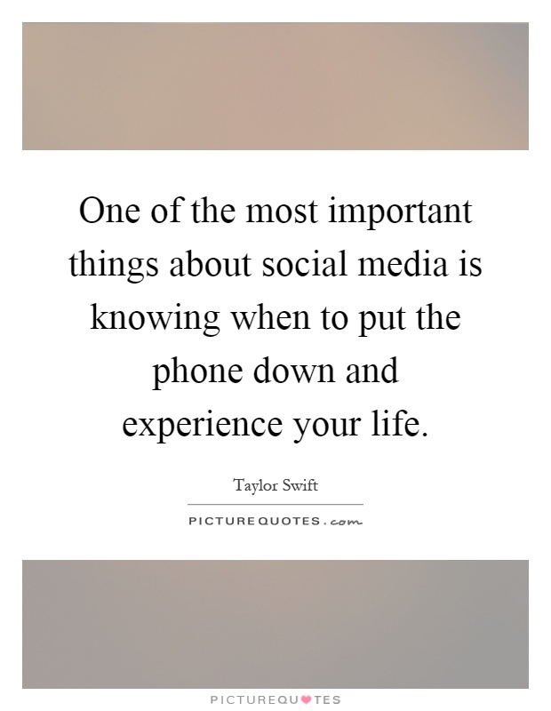 One of the most important things about social media is knowing when to put the phone down and experience your life Picture Quote #1