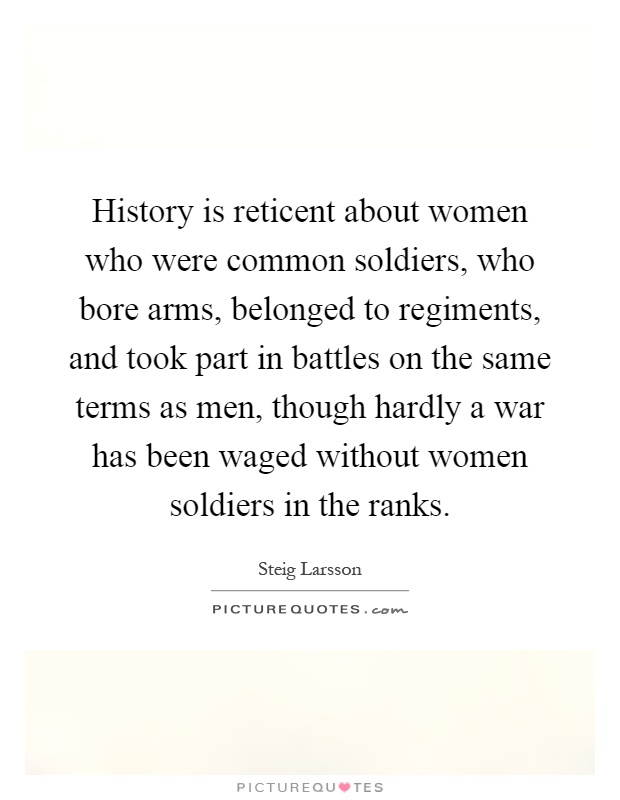 History is reticent about women who were common soldiers, who bore arms, belonged to regiments, and took part in battles on the same terms as men, though hardly a war has been waged without women soldiers in the ranks Picture Quote #1