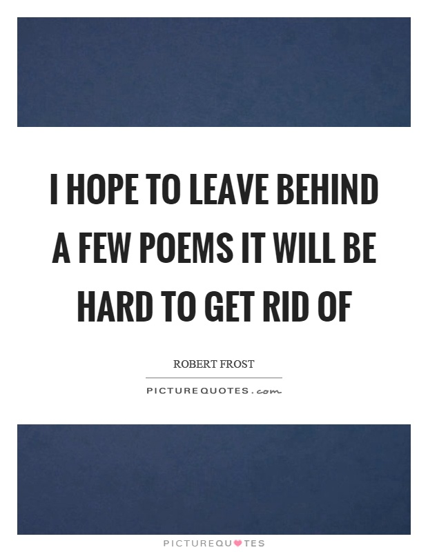 I hope to leave behind a few poems it will be hard to get rid of Picture Quote #1