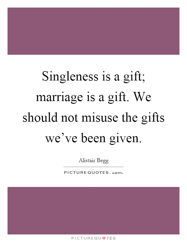 Singleness is a gift; marriage is a gift. We should not misuse the gifts we've been given Picture Quote #1
