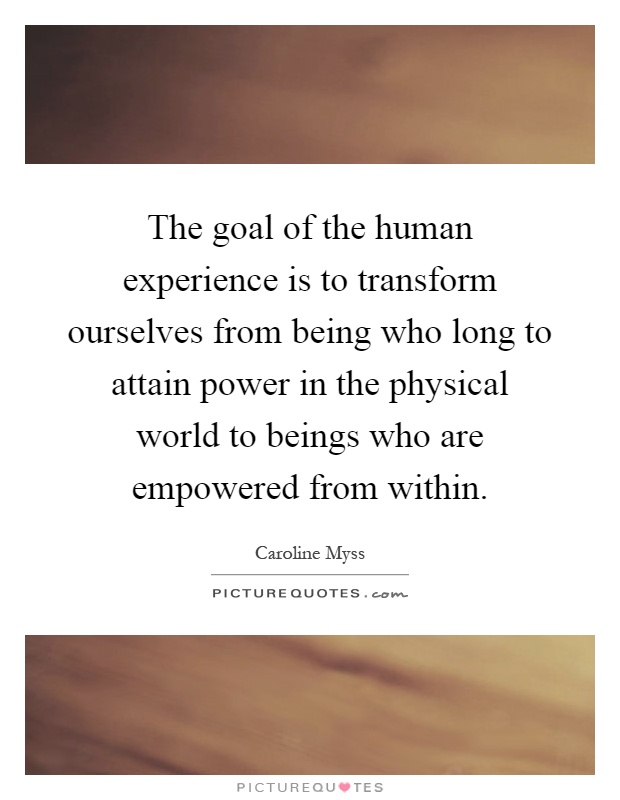 The goal of the human experience is to transform ourselves from being who long to attain power in the physical world to beings who are empowered from within Picture Quote #1