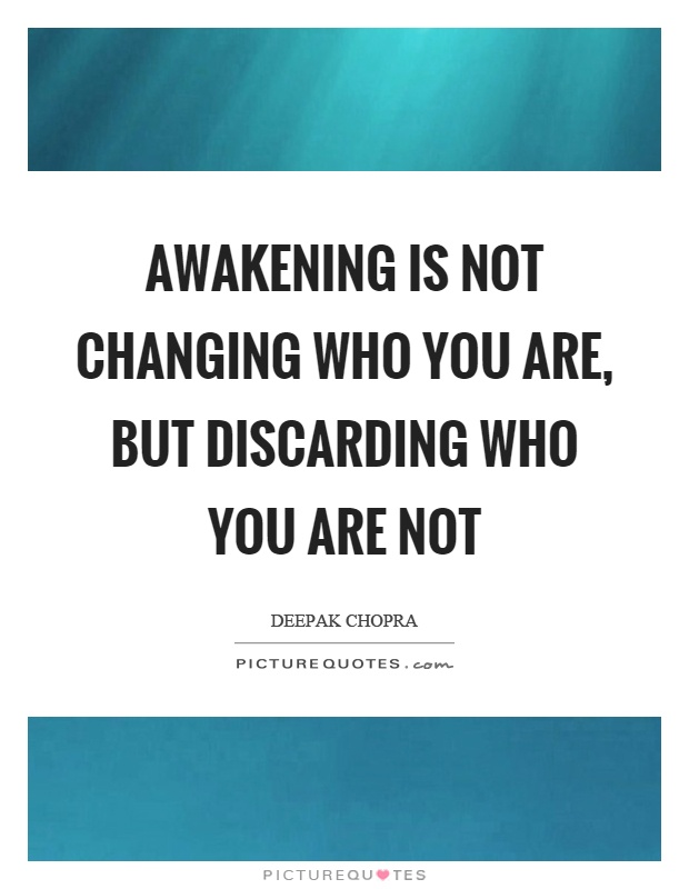 Awakening is not changing who you are, but discarding who you are not Picture Quote #1