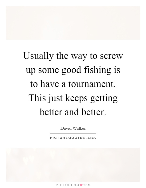 Usually the way to screw up some good fishing is to have a tournament. This just keeps getting better and better Picture Quote #1