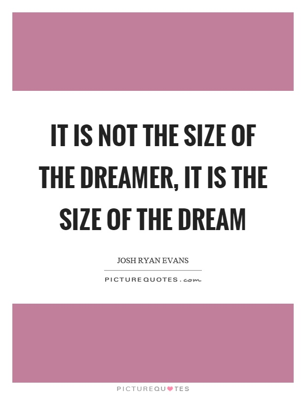 It is not the size of the dreamer, it is the size of the dream Picture Quote #1