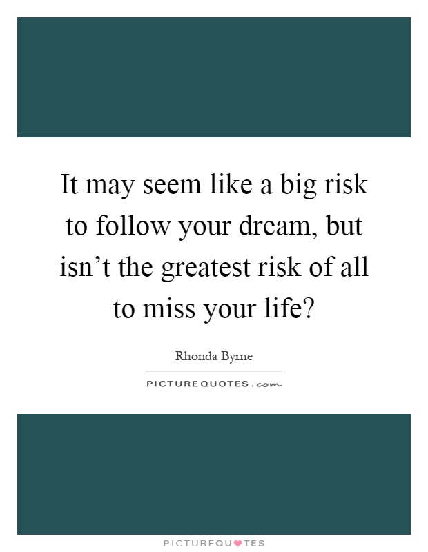 It may seem like a big risk to follow your dream, but isn't the greatest risk of all to miss your life? Picture Quote #1