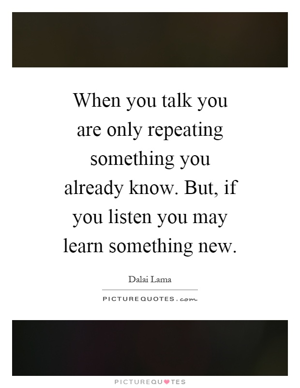 When you talk you are only repeating something you already know. But, if you listen you may learn something new Picture Quote #1