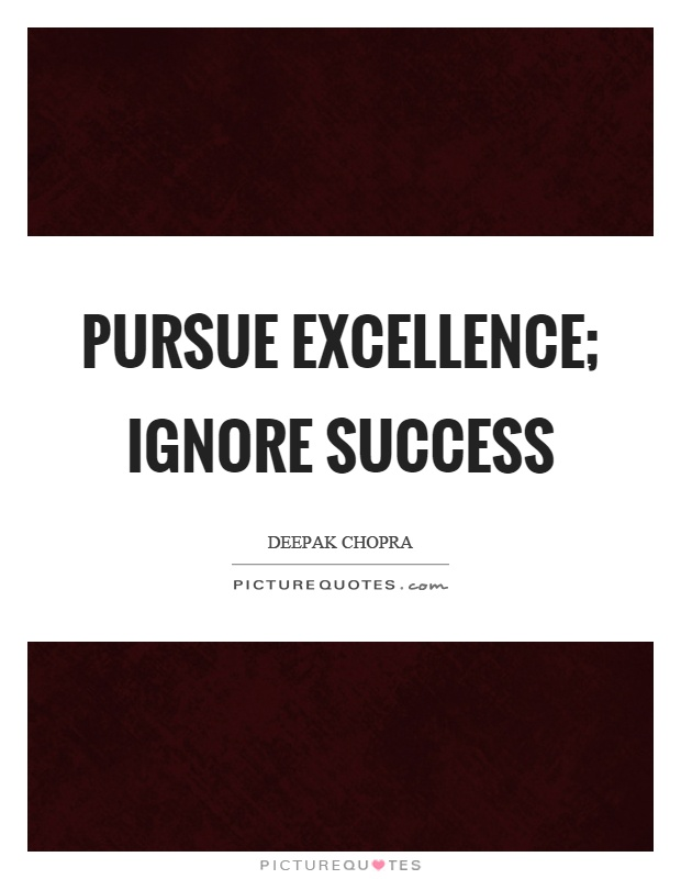 Pursue excellence; ignore success Picture Quote #1