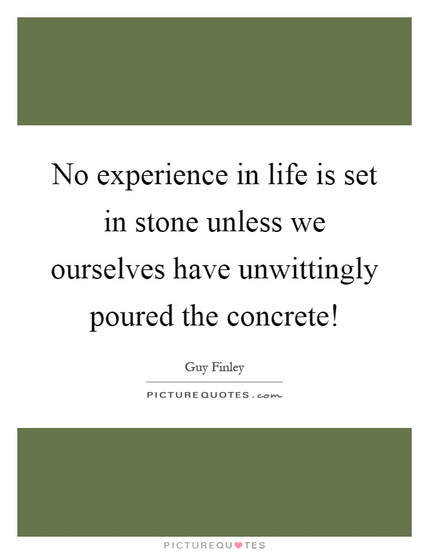 No experience in life is set in stone unless we ourselves have unwittingly poured the concrete! Picture Quote #1