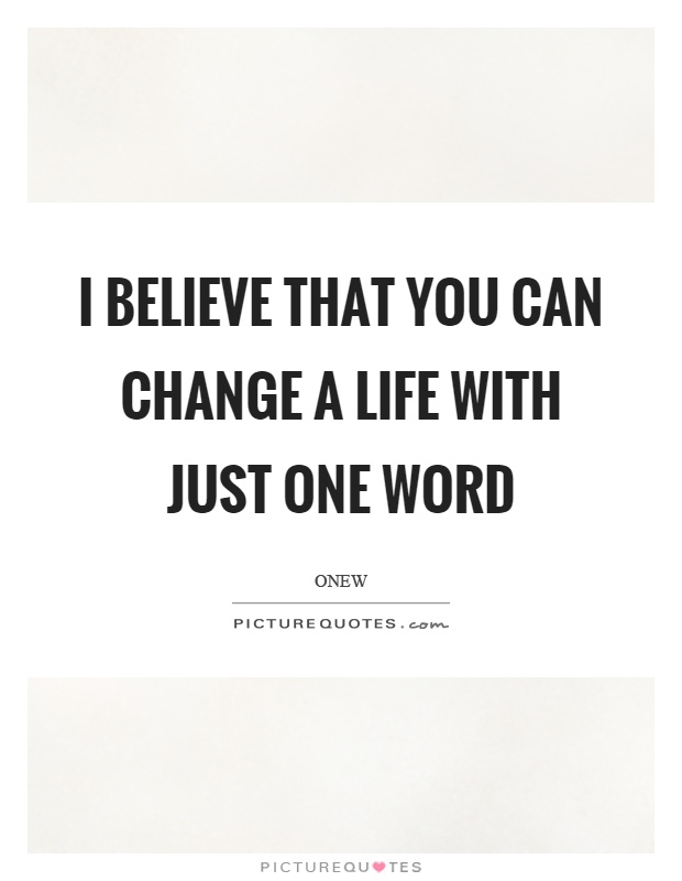 I believe that you can change a life with just one word Picture Quote #1