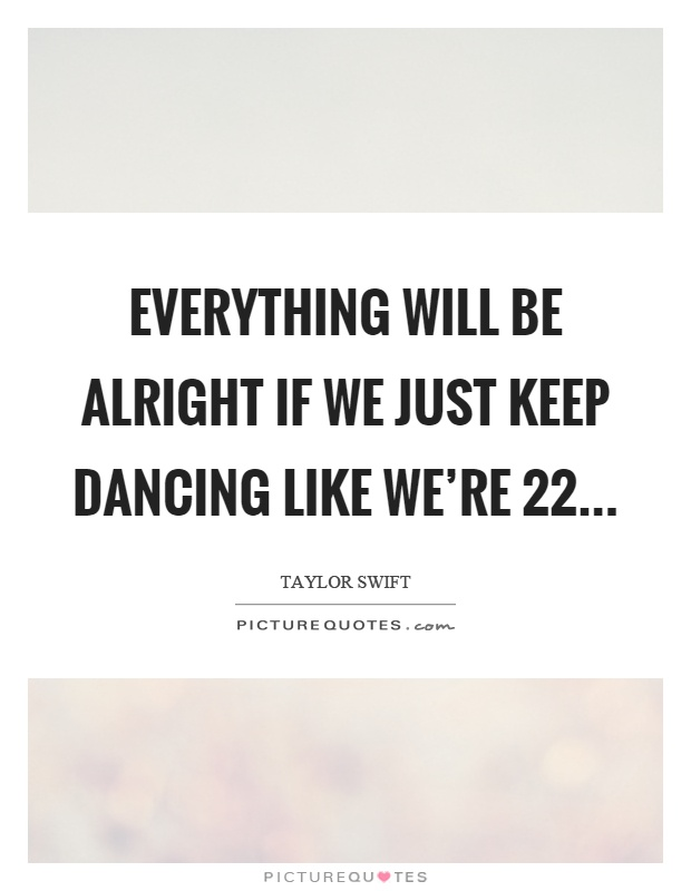 Everything will be alright if we just keep dancing like we're 22 Picture Quote #1
