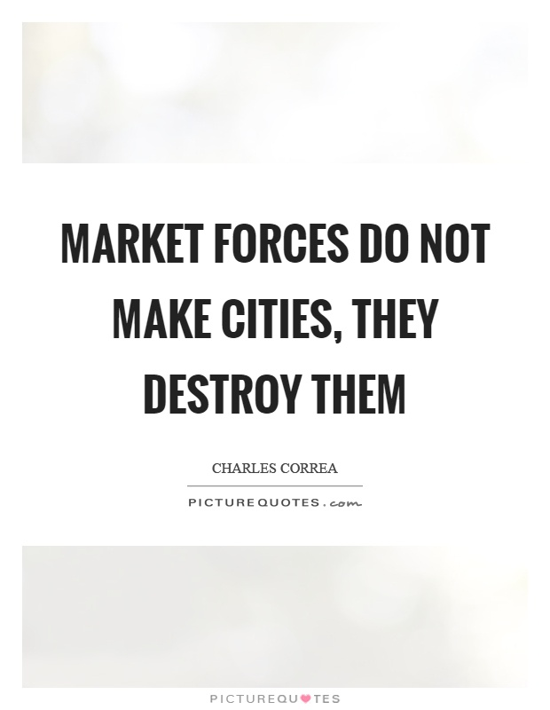 Market forces do not make cities, they destroy them Picture Quote #1